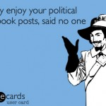 I really enjoy your poltical Facebook posts, said no one ever. - Some Cards